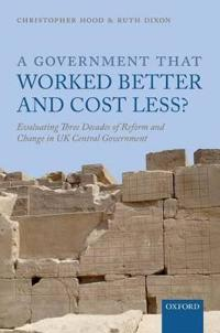 A Government That Worked Better and Cost Less?: Evaluating Three Decades of Reform and Change in UK Central Government