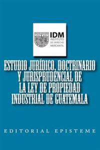 Estudio Juridico, Doctrinario y Jurisprudencial de la Ley de Propiedad Industrial de Guatemala