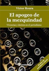 El Apogeo de La Mezquindad: Vivencias y Decires En El Periodismo