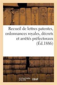 Recueil de Lettres Patentes, Ordonnances Royales, Decrets Et Arretes Prefectoraux