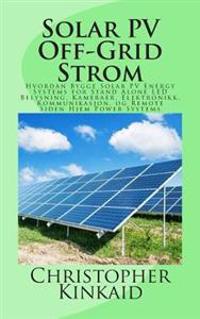 Solar Pv Off-Grid Strom: Hvordan Bygge Solar Pv Energy Systems for Stand Alone Led Belysning, Kameraer, Elektronikk, Kommunikasjon, Og Remote S