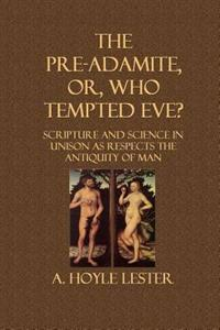 The Pre-Adamite, Or, Who Tempted Eve?: Scripture and Science in Unison as Respects the Antiquity of Man
