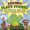 Amazing Plant Powers: How Plants Fly, Fight, Hide, Hunt, and Change the World