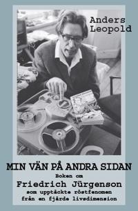 Min vän på andra sidan : boken om Friedrich Jürgenson som upptäckte röstfenomen från en fjärde livsdimension