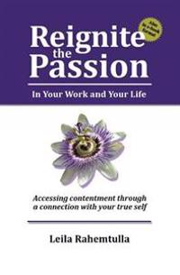 Reignite the Passion in Your Work and Your Life: Accessing Contentment Through a Connection to Your True Self