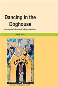 Dancing in the Doghouse: Sharing God's Presence in Everyday Places