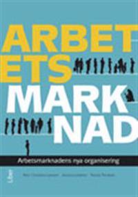 Arbetets marknad : arbetsmarknadens nya organisering