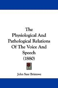 The Physiological and Pathological Relations of the Voice and Speech