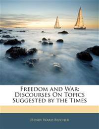 Freedom and War: Discourses On Topics Suggested by the Times