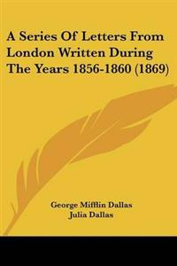 A Series Of Letters From London Written During The Years 1856-1860