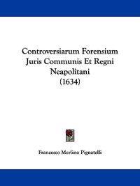 Controversiarum Forensium Juris Communis Et Regni Neapolitani