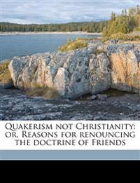 Quakerism not Christianity: or, Reasons for renouncing the doctrine of Friends