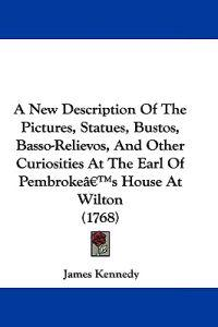 A New Description of the Pictures, Statues, Bustos, Basso-relievos, and Other Curiosities at the Earl of Pembroke's House at Wilton