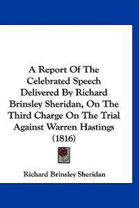 A Report of the Celebrated Speech Delivered by Richard Brinsley Sheridan, on the Third Charge on the Trial Against Warren Hastings