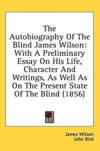 The Autobiography Of The Blind James Wilson: With A Preliminary Essay On His Life, Character And Writings, As Well As On The Present State Of The Blin