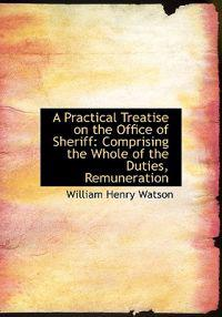 A Practical Treatise on the Office of Sheriff: Comprising the Whole of the Duties, Remuneration