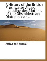 A History of the British Freshwater Alg, Including Descriptions of the Desmide and Diatomace ..