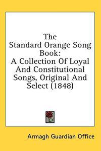 The Standard Orange Song Book: A Collection Of Loyal And Constitutional Songs, Original And Select (1848)