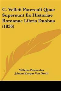 C. Velleii Paterculi Quae Supersunt Ex Historiae Romanae Libris Duobus