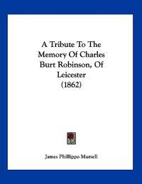 A Tribute to the Memory of Charles Burt Robinson, of Leicester