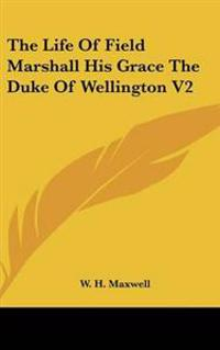 The Life of Field Marshall His Grace the Duke of Wellington