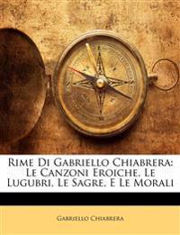 Rime Di Gabriello Chiabrera: Le Canzoni Eroiche, Le Lugubri, Le Sagre, E Le Morali