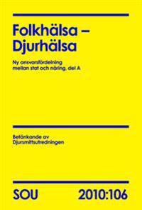 Folkhälsa - Djurhälsa (SOU 2010:106) : ny ansvarsfördelning mellan stat och näring, del A