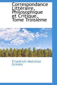 Correspondance Litteraire, Philosophique Et Critique