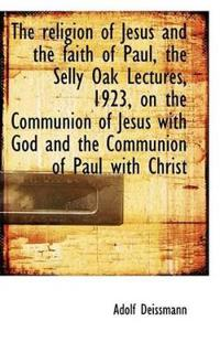 The Religion of Jesus and the Faith of Paul, the Selly Oak Lectures, 1923, on the Communion of Jesus
