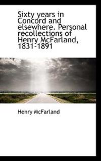 Sixty Years in Concord and Elsewhere. Personal Recollections of Henry McFarland, 1831-1891