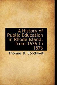 A History of Public Education in Rhode Island, from 1636 to 1876