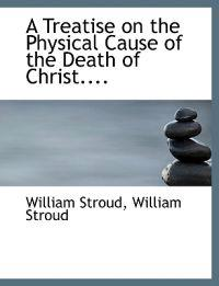 A Treatise on the Physical Cause of the Death of Christ....