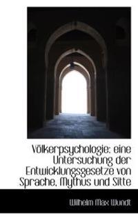 Volkerpsychologie: Eine Untersuchung Der Entwicklungsgesetze Von Sprache, Mythus Und Sitte