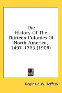 The History Of The Thirteen Colonies Of North America, 1497-1763