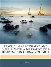 Travels in Kamtchatka and Siberia: With a Narrative of a Residence in China, Volume 1