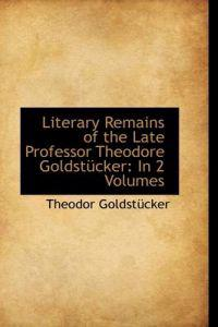 Literary Remains of the Late Professor Theodore Goldstucker