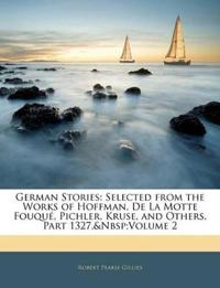 German Stories: Selected from the Works of Hoffman, De La Motte Fouqué, Pichler, Kruse, and Others, Part 1327, volume 2