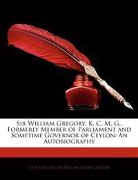 Sir William Gregory, K. C. M. G., Formerly Member of Parliament and Sometime Governor of Ceylon: An Autobiography