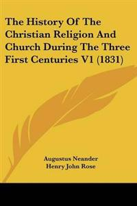 The History Of The Christian Religion And Church During The Three First Centuries
