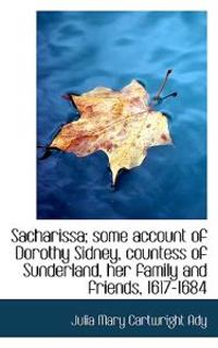 Sacharissa; Some Account of Dorothy Sidney, Countess of Sunderland, Her Family and Friends, 1617-168