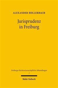Jurisprudenz in Freiburg: Beitrage Zur Geschichte Der Rechtswissenschaftlichen Fakultat Der Albert-Ludwigs-Universitat