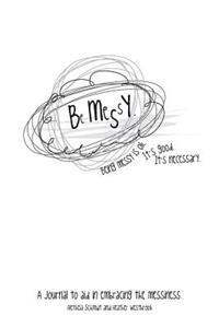 Be Messy: A Journal to Aid in Embracing the Messiness