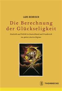 Die Berechnung Der Gluckseligkeit: Statistik Und Politik in Deutschland Und Frankreich Im Spaten Ancien Regime