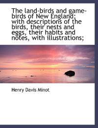 The Land-Birds and Game-Birds of New England; With Descriptions of the Birds, Their Nests and Eggs,