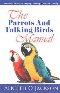 The Parrots and Talking Birds Manual: Pet Owner's Guide to Keeping, Feeding, Care and Training