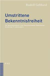 Umstrittene Bekenntnisfreiheit: Der Apostolikumstreit in Den Reformierten Kirchen Der Deutschschweiz Im 19. Jahrhundert