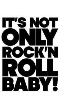 It is Not Only Rock'n Roll Baby!
