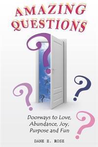 Amazing Questions: Discovering Doorways to Love, Abundance, Joy, Purpose and Fun