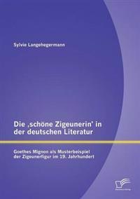 Die Schone Zigeunerin' in Der Deutschen Literatur: Goethes Mignon ALS Musterbeispiel Der Zigeunerfigur Im 19