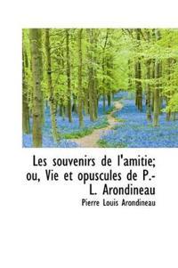 Les Souvenirs de L'Amiti; Ou, Vie Et Opuscules de P.-L. Arondineau